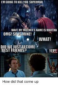 Did We Just Become Best Friends Meme - i m going to kill vou superman wait my mother s name ismartha omg