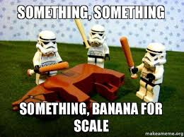 Banana For Scale Meme - something something something banana for scale seriously