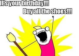 Buy All The Shoes Meme - meme maker its your birthday buy all the shoes