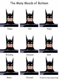Sad Batman Meme - the many moods of batman happy sad angry annoyed dark brooding manic
