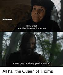 I Know You Want Me Meme - trialbymeme tell cersei i want her to know it was me you re great at
