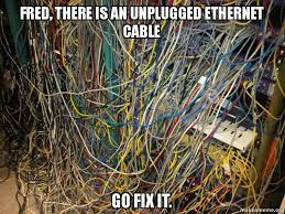 Cable Meme - fred there is an unplugged ethernet cable go fix it cable mess