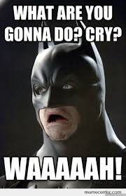 What You Gonna Do Meme - what are you gonna do cry waaaaah shocked batman quickmeme