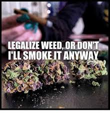 Legalize Weed Meme - legalize weed or dont i ll smoke it anyway meme on me me