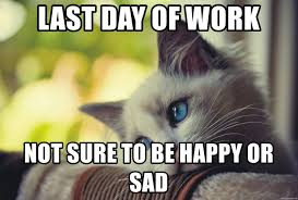 Last Day Of Work Meme - last day of work not sure to be happy or sad last day of work