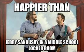 Sandusky Meme - happier than jerry sandusky in a middle school locker room how