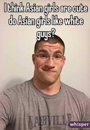 Asian Girls Meme - think asian girls are cute do asian girls like white guys