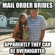 Mail Order Bride Meme - mail order brides apparently they can be overnighted fat3