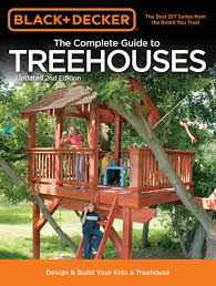 I Have Built A Treehouse - black u0026 decker the complete guide to treehouses 2nd edition