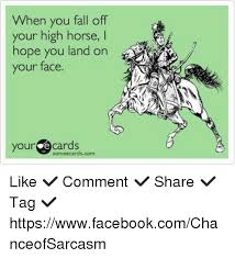 High Horse Meme - when you fall off your high horse l hope you land on your face your
