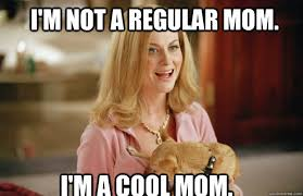 i m not a regular mom i m a cool mom cool mom quickmeme
