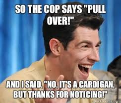 I Said No Meme - so the cop says pull over and i said no it s a cardigan but