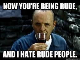 Funny Rude Memes - now you re being rude and i hate rude people sensual hannibal