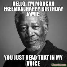 Jamie Meme - hello i m morgan freeman happy birthday jamie you just read that