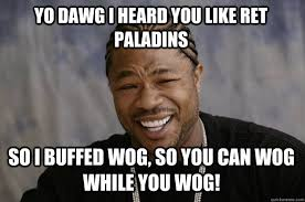 Wog Memes - yo dawg i heard you like ret paladins so i buffed wog so you can