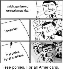 New Idea Meme - alright gentlemen we need a new idea free ponies free ponies for all