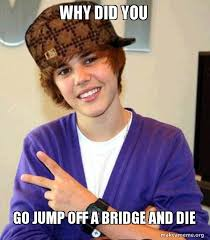 Go Die Meme - why did you go jump off a bridge and die scumbag justin bieber