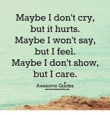 Awesome Meme Quotes - maybe i don t cry maybe i won t say maybe i don t show but it hurts