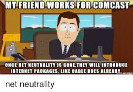 Comcast Meme - my friend works for comcast once net neutrality is gonethey will