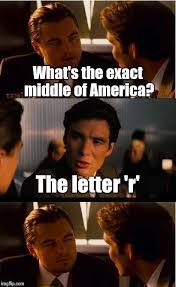 Inception Meme Generator - inception what s the exact middle of america the letter r