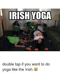 Drunk Yoga Meme - irish yoga double tap if you want to do yoga like the irish