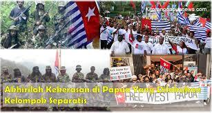 akhirilah kekerasan di papua yang dilakukan kelompok separatis