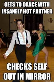 Ballroom Dancing Meme - gets to dance with insanely hot partner checks self out in mirror
