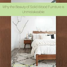 the benefits of solid wood bedroom furniture dig this design