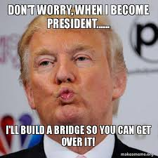 Over It Meme - don t worry when i become president i ll build a bridge so