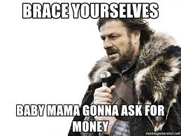 Baby Mama Meme - brace yourselves baby mama gonna ask for money winter is coming