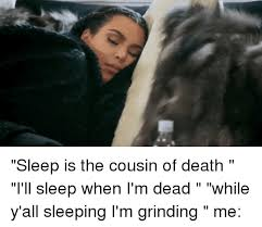Funny Cousin Memes - sleep is the cousin of death i ll sleep when i m dead while y all