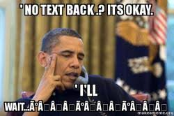 No Text Back Meme - no text back its okay i ll wait 祕絽 祕絽 祕絽 obama