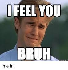 Bruh Memes - feel you bruh memes com me irl bruh meme on sizzle