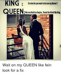 King And Queen Memes - king so what do you want to do now myqueen queen mm mln build an