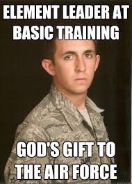 Air Force Memes - element leader at basic training god s gift to the air force tech