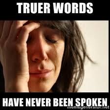 Meme Words - truer words have never been spoken memes