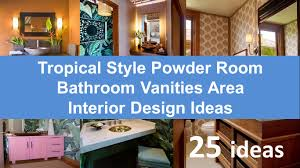 Design Powder Room 25 Tropical Style Powder Room Bathroom Vanities Area Interior