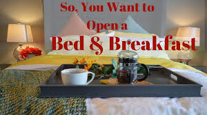 Bed Breakfast So You Want To Open A Bed And Breakfast Youtube