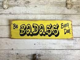 be badass every day insprational wooden sign home decor u2013 rocky