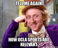 Ucla Memes - tell me again how ucla sports are relevant make a meme