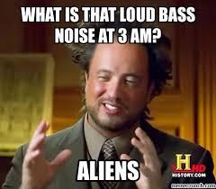 Loud Noises Meme - is that loud bass noise at 3 am