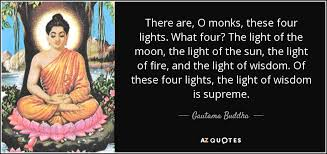 four lights gautama buddha quote there are o monks these four lights what
