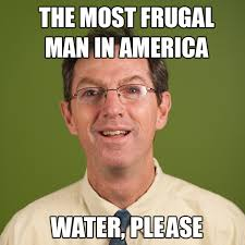 Water Meme - the most frugal man in america water please