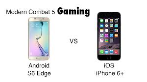 iphones vs android android vs ios gaming modern combat 5 ft s6 edge vs iphone 6