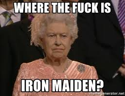 Iron Maiden Memes - where the fuck is iron maiden angry elizabeth queen meme