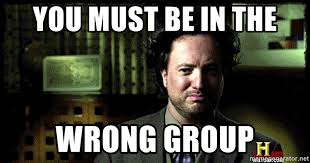 Aliens Guy Meme Generator - you must be in the wrong group bothered ancient aliens guy meme