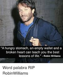 Robin Williams Meme - a hungry stomach an empty wallet and a broken heart can teach you