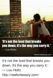 Lou Holtz Memes - it s not the load that breaks you down it s the way you carry it lou