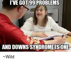 Meme Down - ive got 99 problems and downs syndrome isione wild 99 problems