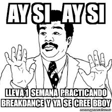 meme ay si ay si ay si lleva 1 semana practicando breakdance y ya
